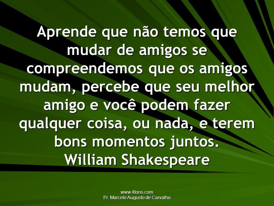 www.4tons.com Pr. Marcelo Augusto de Carvalho Aprende que não temos que mudar de amigos se compreendemos que os amigos mudam, percebe que seu melhor a