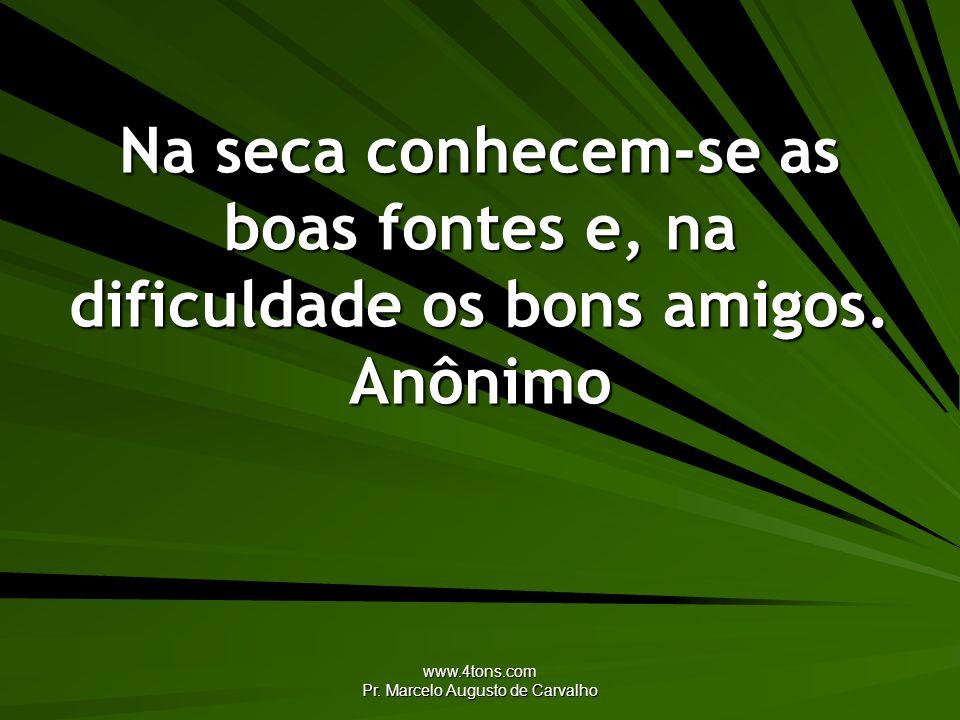 www.4tons.com Pr. Marcelo Augusto de Carvalho Na seca conhecem-se as boas fontes e, na dificuldade os bons amigos. Anônimo