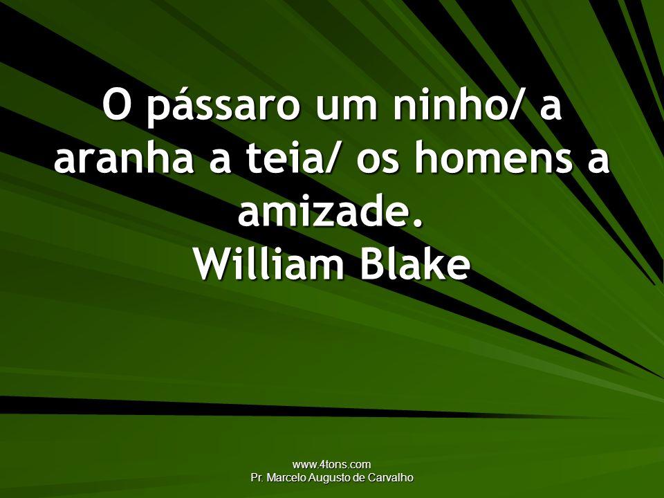 www.4tons.com Pr. Marcelo Augusto de Carvalho O pássaro um ninho/ a aranha a teia/ os homens a amizade. William Blake