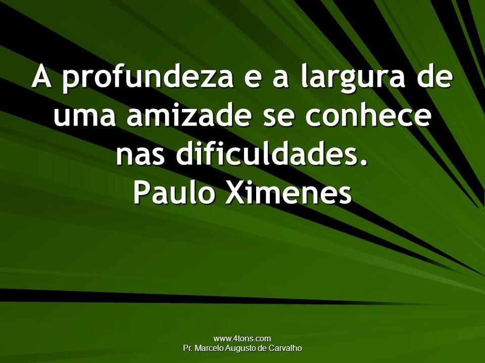 www.4tons.com Pr. Marcelo Augusto de Carvalho A profundeza e a largura de uma amizade se conhece nas dificuldades. Paulo Ximenes