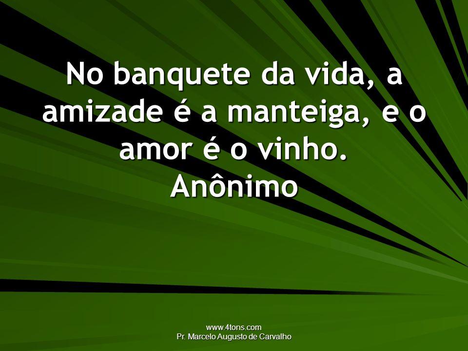 www.4tons.com Pr. Marcelo Augusto de Carvalho No banquete da vida, a amizade é a manteiga, e o amor é o vinho. Anônimo