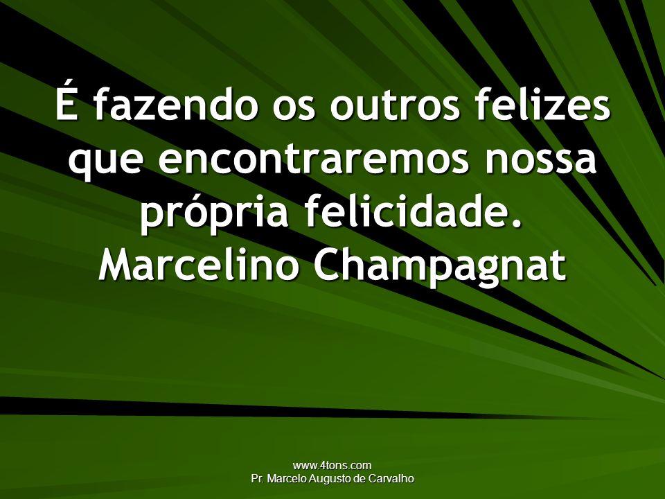 www.4tons.com Pr. Marcelo Augusto de Carvalho É fazendo os outros felizes que encontraremos nossa própria felicidade. Marcelino Champagnat