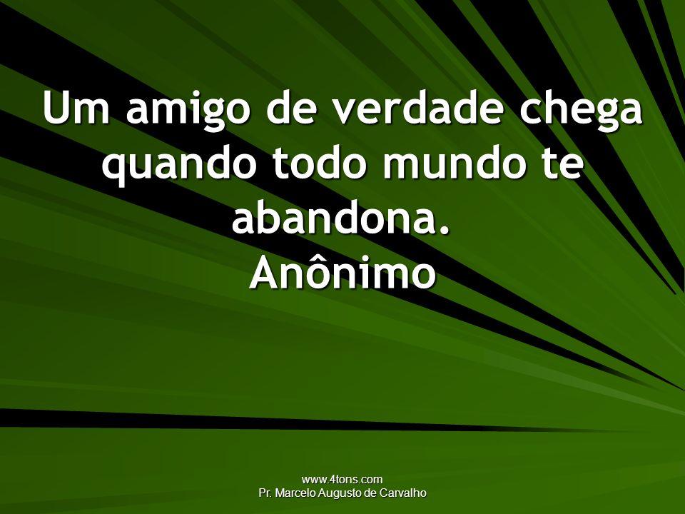 www.4tons.com Pr. Marcelo Augusto de Carvalho Um amigo de verdade chega quando todo mundo te abandona. Anônimo
