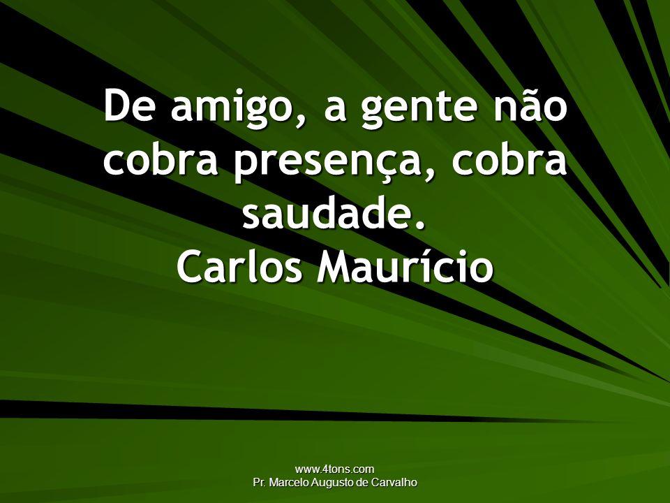 www.4tons.com Pr. Marcelo Augusto de Carvalho De amigo, a gente não cobra presença, cobra saudade. Carlos Maurício