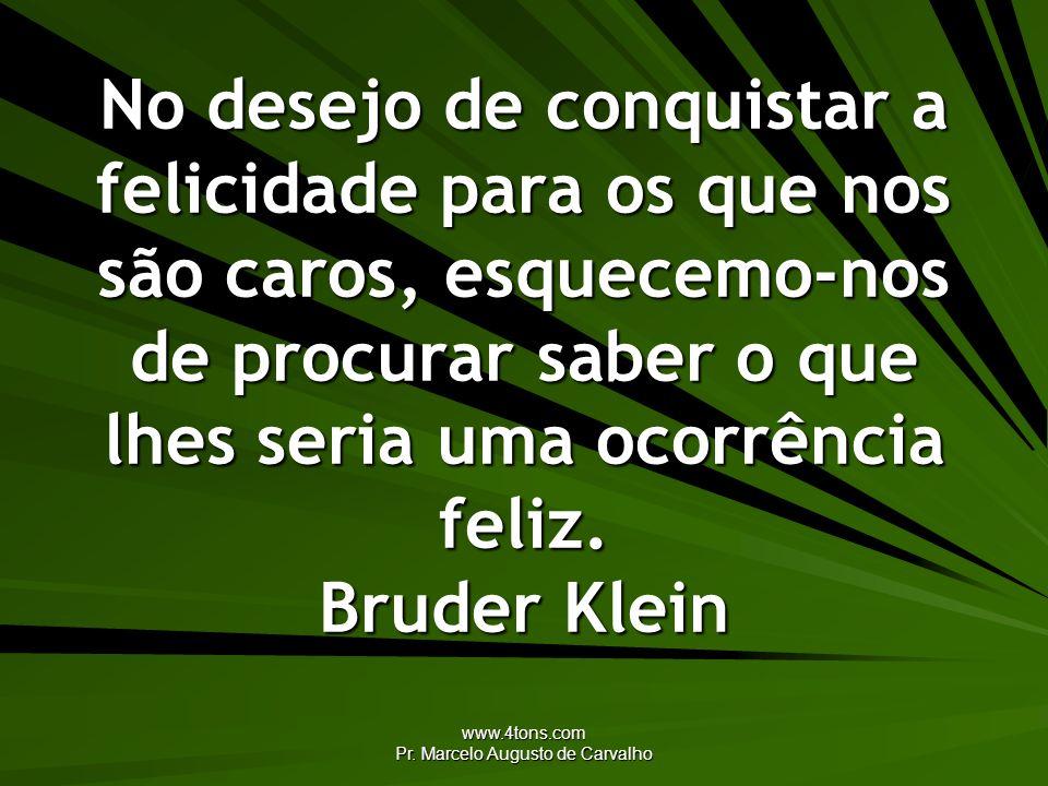 www.4tons.com Pr. Marcelo Augusto de Carvalho No desejo de conquistar a felicidade para os que nos são caros, esquecemo-nos de procurar saber o que lh