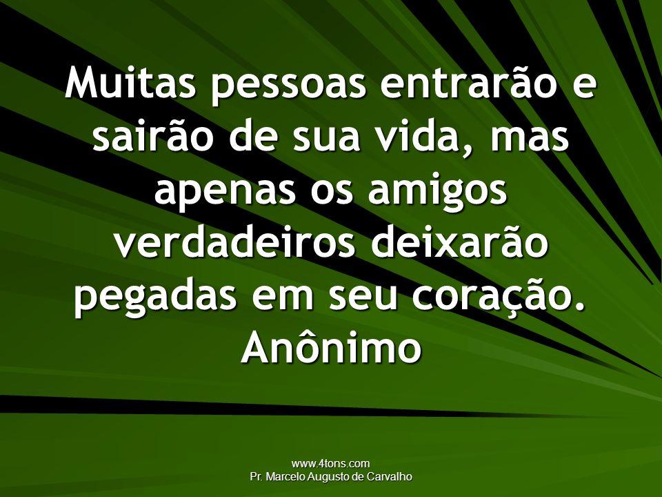 www.4tons.com Pr. Marcelo Augusto de Carvalho Muitas pessoas entrarão e sairão de sua vida, mas apenas os amigos verdadeiros deixarão pegadas em seu c