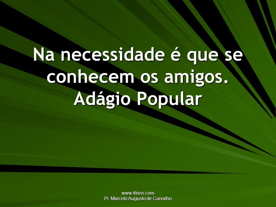 www.4tons.com Pr. Marcelo Augusto de Carvalho Na necessidade é que se conhecem os amigos. Adágio Popular