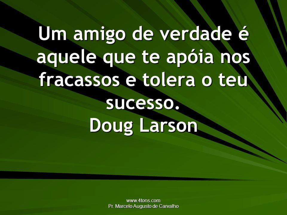 www.4tons.com Pr. Marcelo Augusto de Carvalho Um amigo de verdade é aquele que te apóia nos fracassos e tolera o teu sucesso. Doug Larson