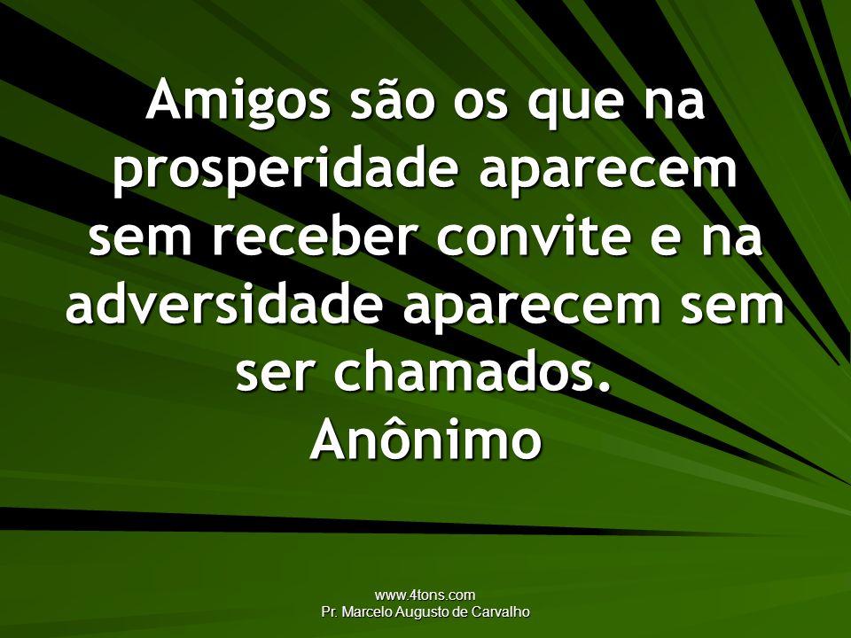 www.4tons.com Pr. Marcelo Augusto de Carvalho Amigos são os que na prosperidade aparecem sem receber convite e na adversidade aparecem sem ser chamado