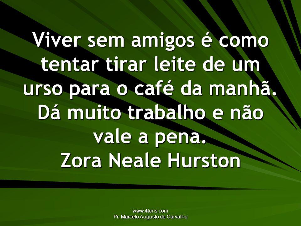 www.4tons.com Pr. Marcelo Augusto de Carvalho Viver sem amigos é como tentar tirar leite de um urso para o café da manhã. Dá muito trabalho e não vale