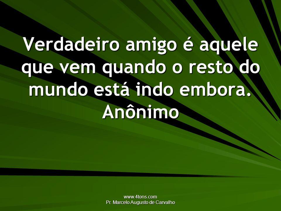 www.4tons.com Pr. Marcelo Augusto de Carvalho Verdadeiro amigo é aquele que vem quando o resto do mundo está indo embora. Anônimo