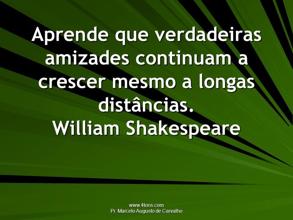 www.4tons.com Pr. Marcelo Augusto de Carvalho Aprende que verdadeiras amizades continuam a crescer mesmo a longas distâncias. William Shakespeare
