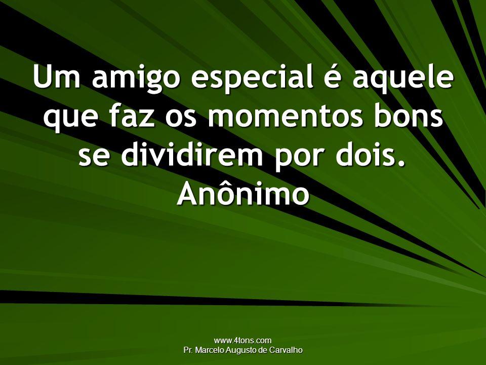 www.4tons.com Pr. Marcelo Augusto de Carvalho Um amigo especial é aquele que faz os momentos bons se dividirem por dois. Anônimo