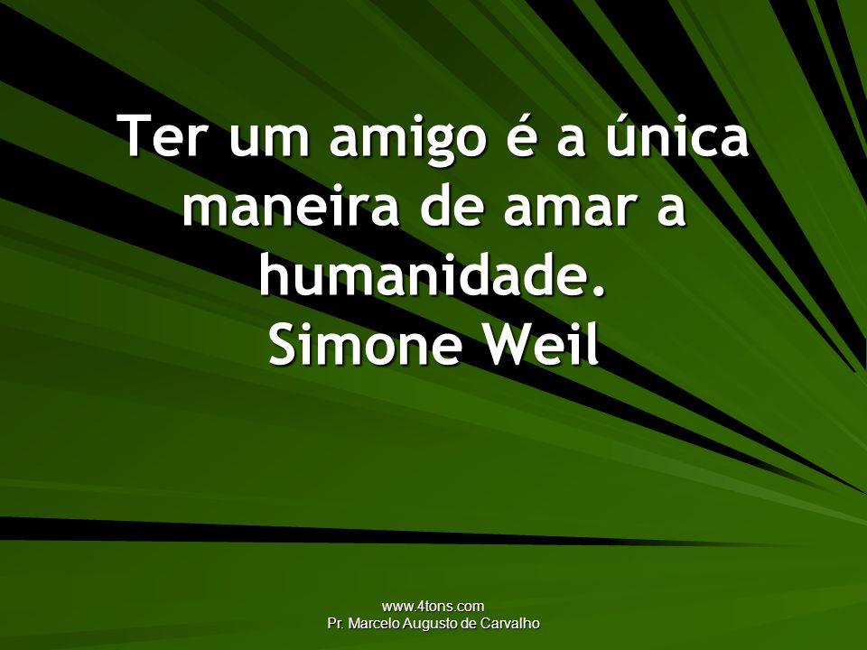 www.4tons.com Pr. Marcelo Augusto de Carvalho Ter um amigo é a única maneira de amar a humanidade. Simone Weil