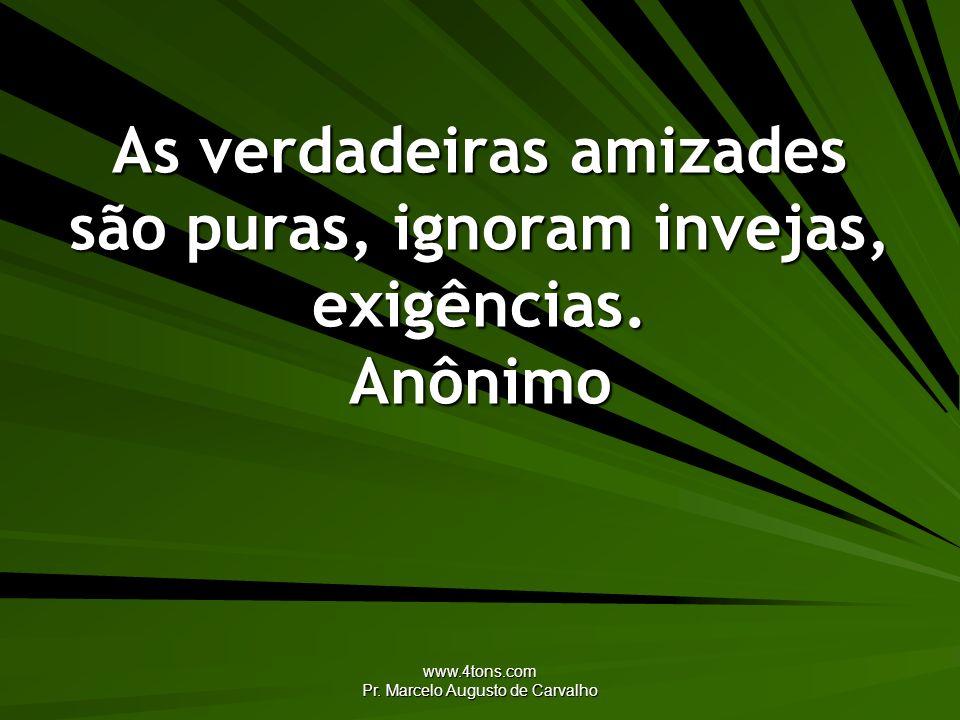 www.4tons.com Pr. Marcelo Augusto de Carvalho As verdadeiras amizades são puras, ignoram invejas, exigências. Anônimo