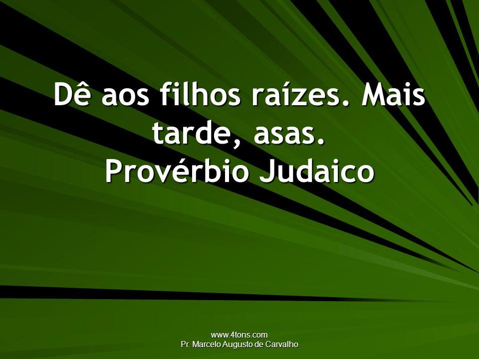 www.4tons.com Pr. Marcelo Augusto de Carvalho Dê aos filhos raízes. Mais tarde, asas. Provérbio Judaico
