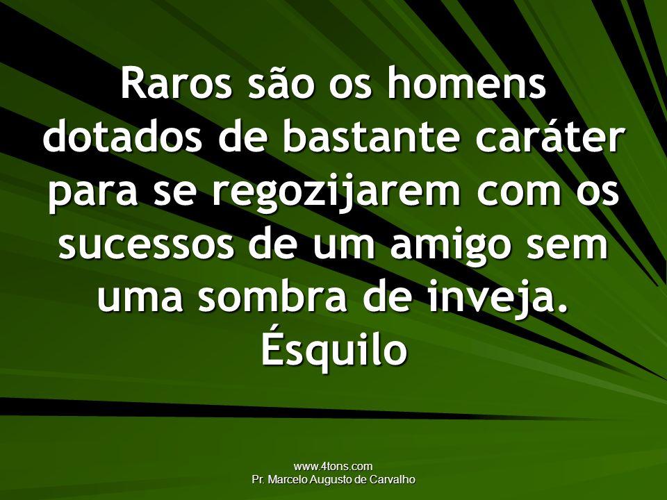 www.4tons.com Pr. Marcelo Augusto de Carvalho Raros são os homens dotados de bastante caráter para se regozijarem com os sucessos de um amigo sem uma