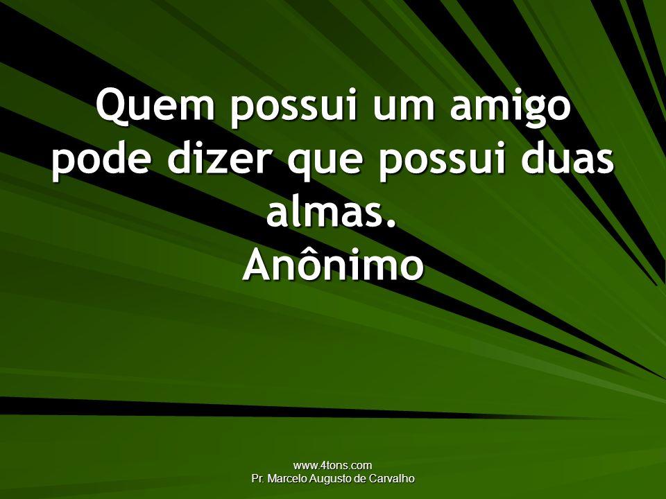www.4tons.com Pr. Marcelo Augusto de Carvalho Quem possui um amigo pode dizer que possui duas almas. Anônimo