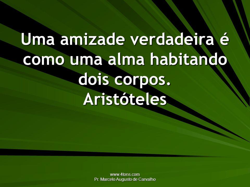 www.4tons.com Pr. Marcelo Augusto de Carvalho Uma amizade verdadeira é como uma alma habitando dois corpos. Aristóteles