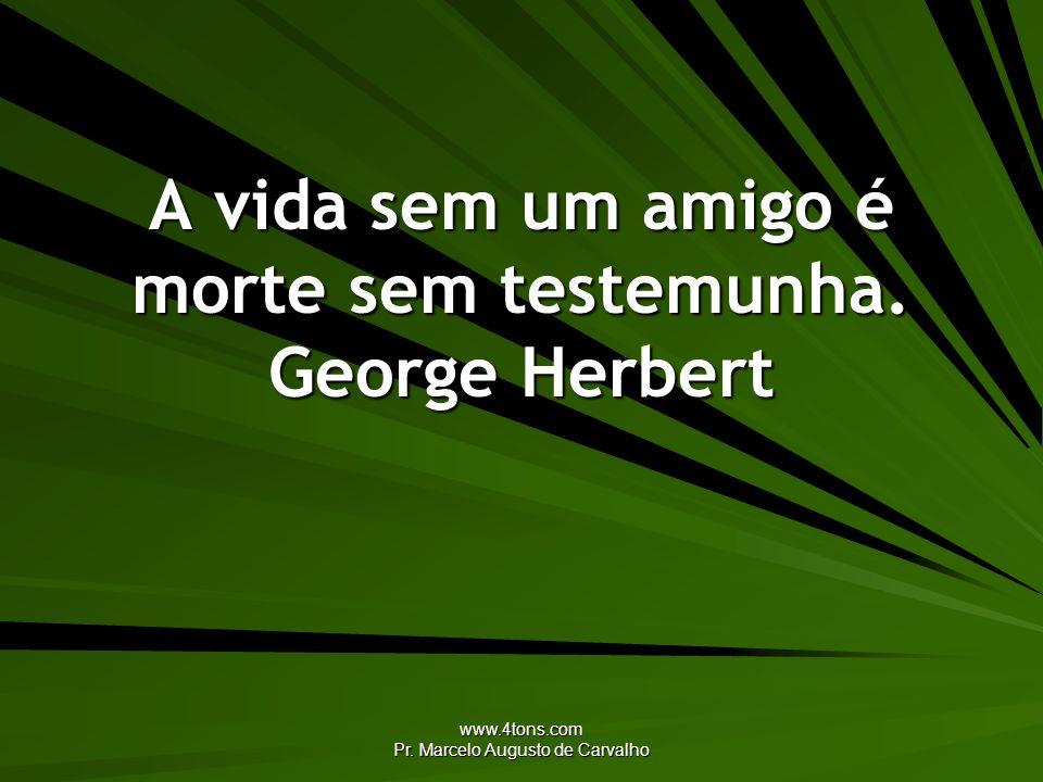 www.4tons.com Pr. Marcelo Augusto de Carvalho A vida sem um amigo é morte sem testemunha. George Herbert
