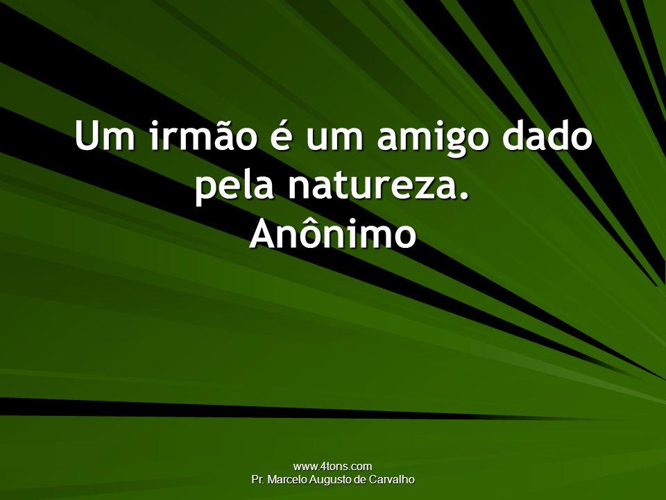 www.4tons.com Pr. Marcelo Augusto de Carvalho Um irmão é um amigo dado pela natureza. Anônimo