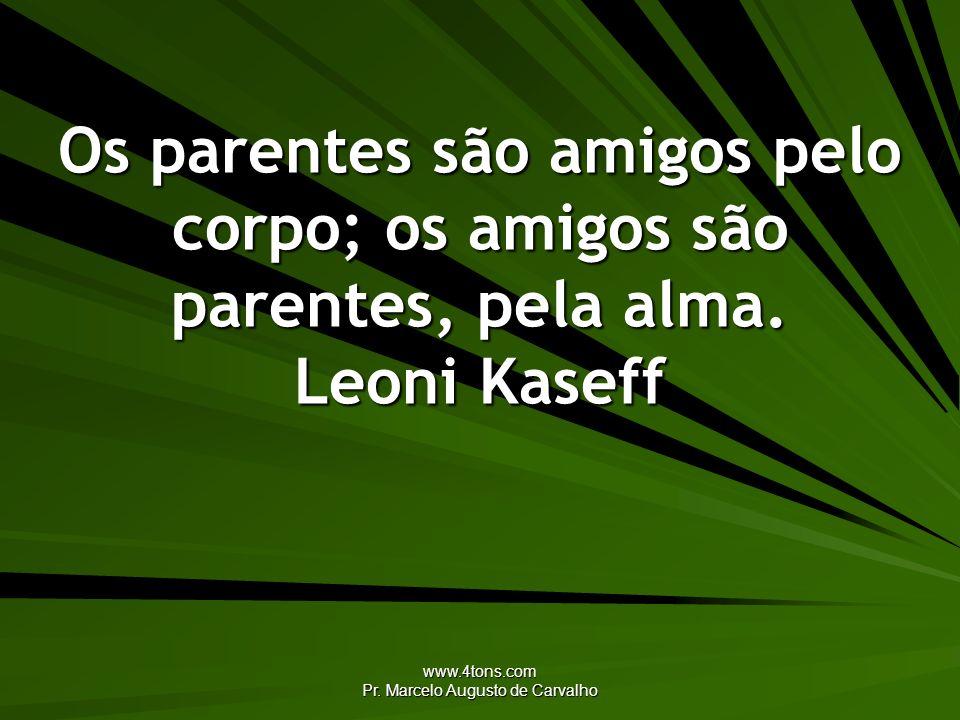 www.4tons.com Pr. Marcelo Augusto de Carvalho Os parentes são amigos pelo corpo; os amigos são parentes, pela alma. Leoni Kaseff
