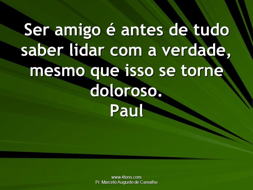 www.4tons.com Pr. Marcelo Augusto de Carvalho Ser amigo é antes de tudo saber lidar com a verdade, mesmo que isso se torne doloroso. Paul