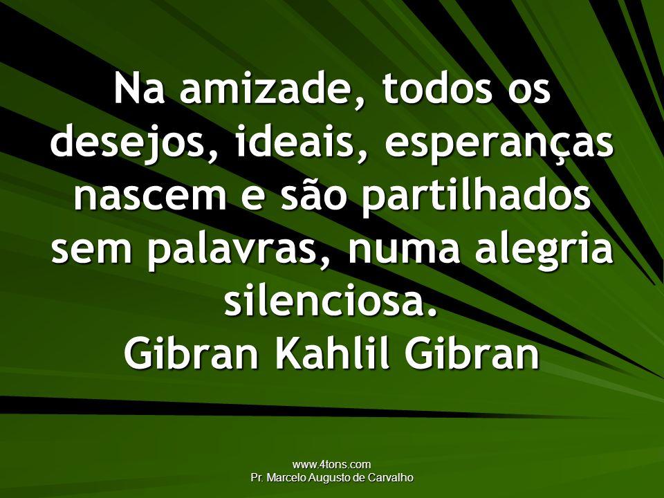 www.4tons.com Pr. Marcelo Augusto de Carvalho Na amizade, todos os desejos, ideais, esperanças nascem e são partilhados sem palavras, numa alegria sil