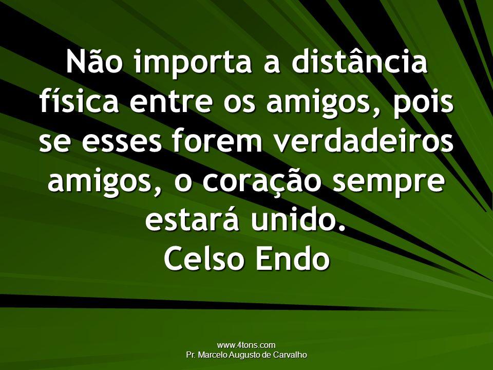 www.4tons.com Pr. Marcelo Augusto de Carvalho Não importa a distância física entre os amigos, pois se esses forem verdadeiros amigos, o coração sempre