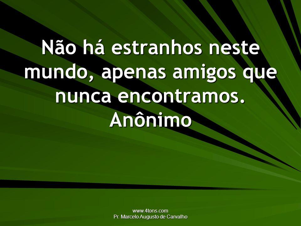 www.4tons.com Pr. Marcelo Augusto de Carvalho Não há estranhos neste mundo, apenas amigos que nunca encontramos. Anônimo