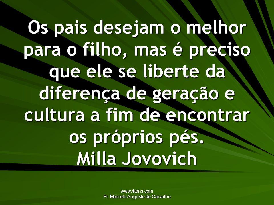 www.4tons.com Pr. Marcelo Augusto de Carvalho Os pais desejam o melhor para o filho, mas é preciso que ele se liberte da diferença de geração e cultur