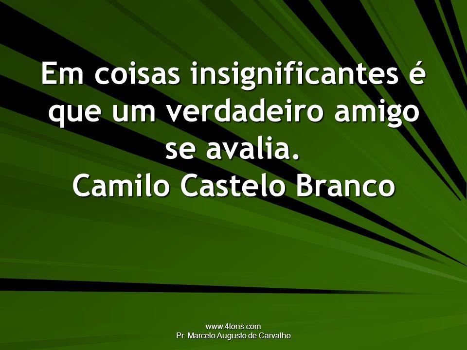 www.4tons.com Pr. Marcelo Augusto de Carvalho Em coisas insignificantes é que um verdadeiro amigo se avalia. Camilo Castelo Branco