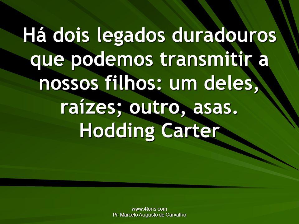 www.4tons.com Pr. Marcelo Augusto de Carvalho Há dois legados duradouros que podemos transmitir a nossos filhos: um deles, raízes; outro, asas. Hoddin