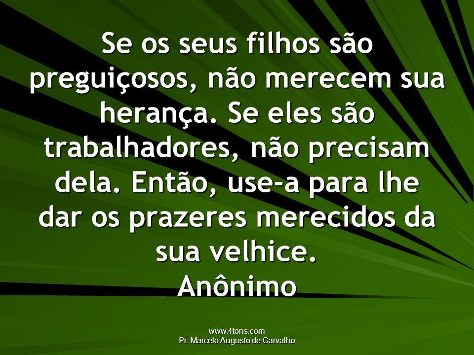 www.4tons.com Pr. Marcelo Augusto de Carvalho Se os seus filhos são preguiçosos, não merecem sua herança. Se eles são trabalhadores, não precisam dela