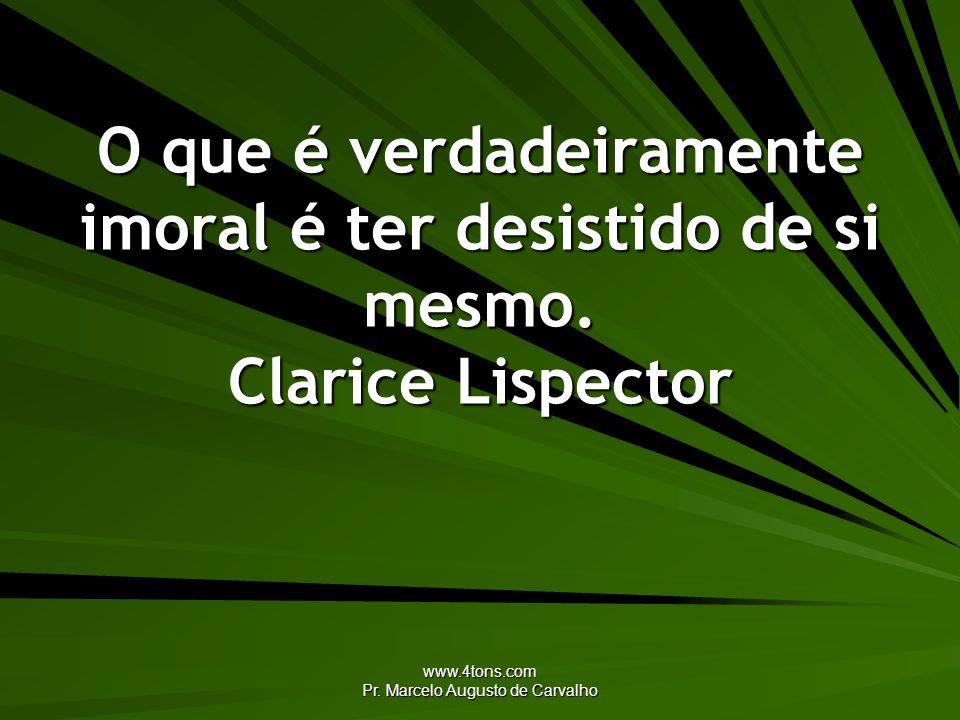 www.4tons.com Pr. Marcelo Augusto de Carvalho O que é verdadeiramente imoral é ter desistido de si mesmo. Clarice Lispector