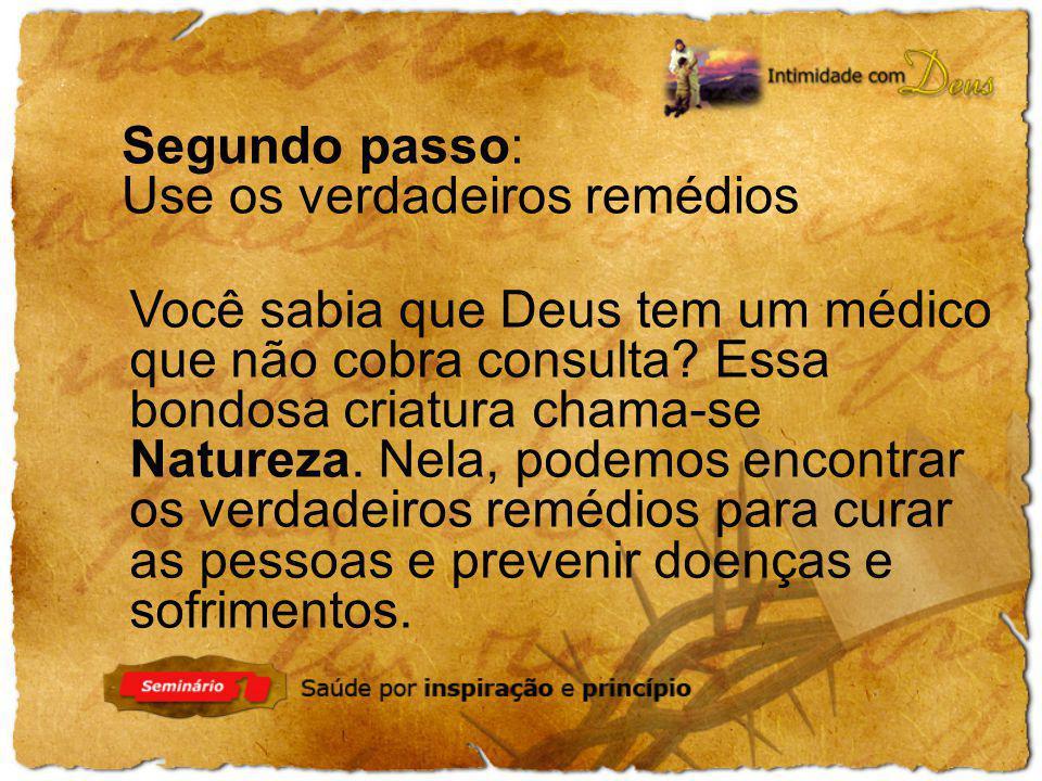 Segundo passo: Use os verdadeiros remédios Você sabia que Deus tem um médico que não cobra consulta? Essa bondosa criatura chama-se Natureza. Nela, po