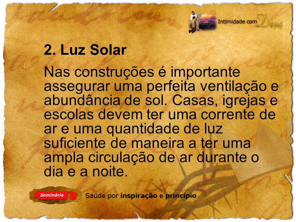 2. Luz Solar Nas construções é importante assegurar uma perfeita ventilação e abundância de sol. Casas, igrejas e escolas devem ter uma corrente de ar