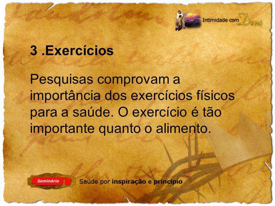 Pesquisas comprovam a importância dos exercícios físicos para a saúde. O exercício é tão importante quanto o alimento. 3.Exercícios