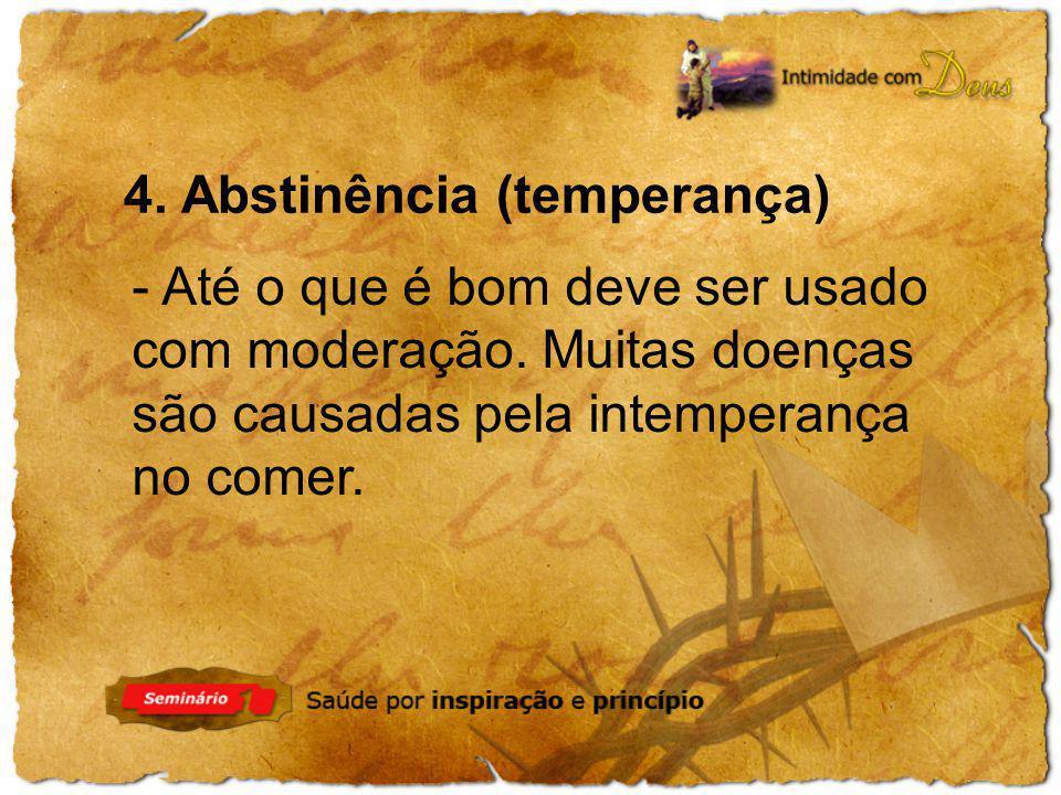 4. Abstinência (temperança) - Até o que é bom deve ser usado com moderação. Muitas doenças são causadas pela intemperança no comer.