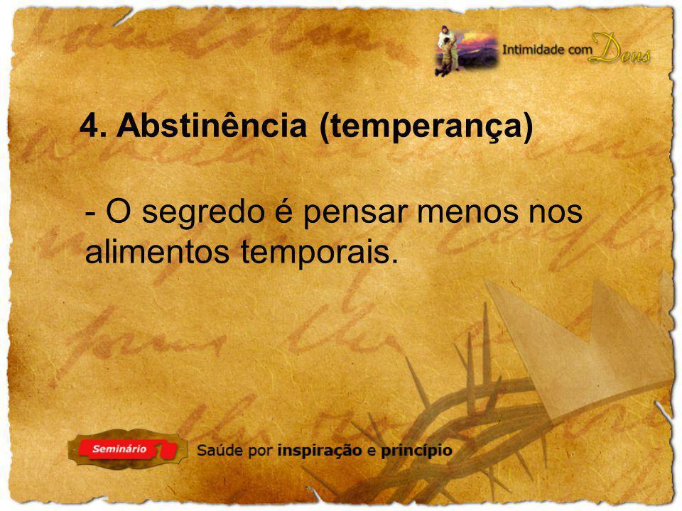 4. Abstinência (temperança) - O segredo é pensar menos nos alimentos temporais.