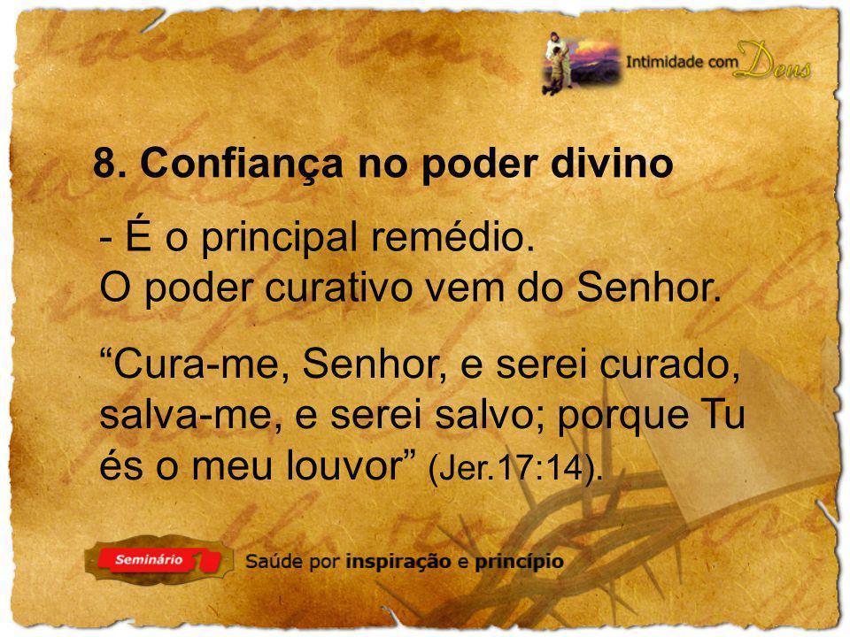 8. Confiança no poder divino - É o principal remédio. O poder curativo vem do Senhor. Cura-me, Senhor, e serei curado, salva-me, e serei salvo; porque