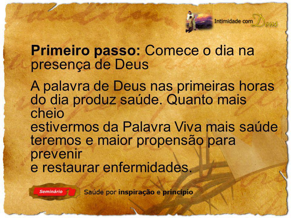 Primeiro passo: Comece o dia na presença de Deus A palavra de Deus nas primeiras horas do dia produz saúde. Quanto mais cheio estivermos da Palavra Vi