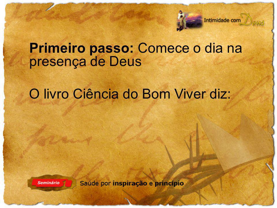 Primeiro passo: Comece o dia na presença de Deus O livro Ciência do Bom Viver diz: