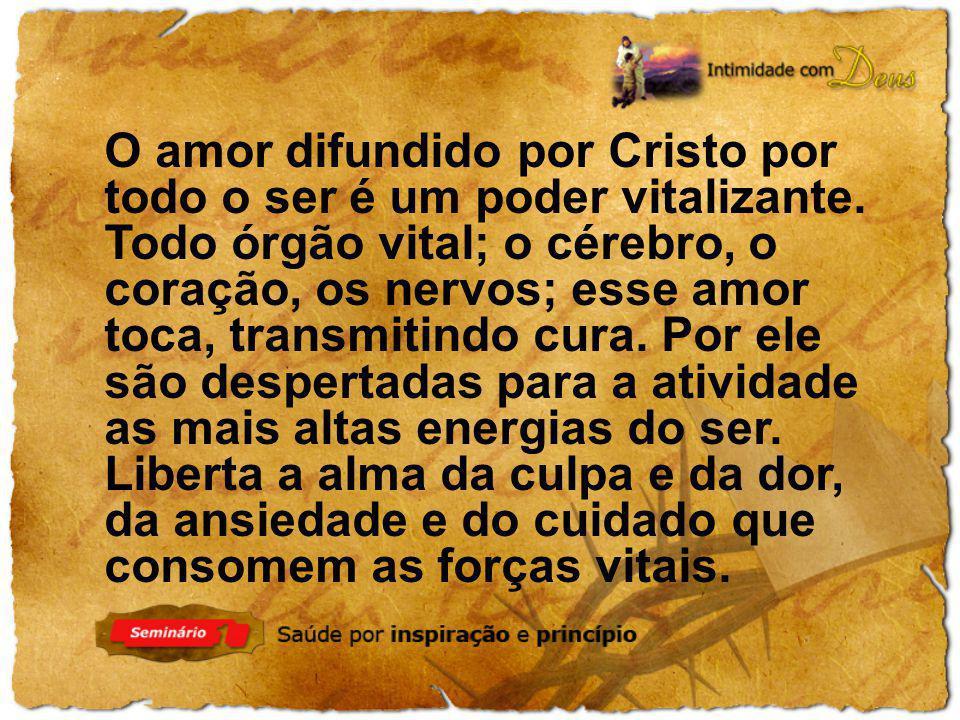 O amor difundido por Cristo por todo o ser é um poder vitalizante. Todo órgão vital; o cérebro, o coração, os nervos; esse amor toca, transmitindo cur