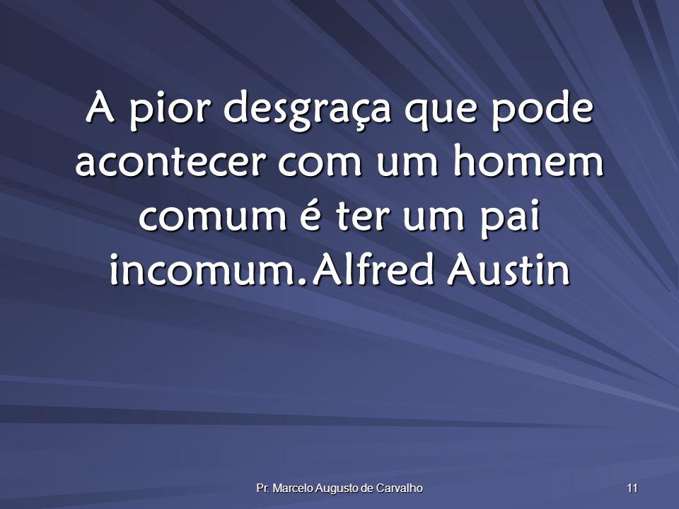 Pr. Marcelo Augusto de Carvalho 11 A pior desgraça que pode acontecer com um homem comum é ter um pai incomum.Alfred Austin