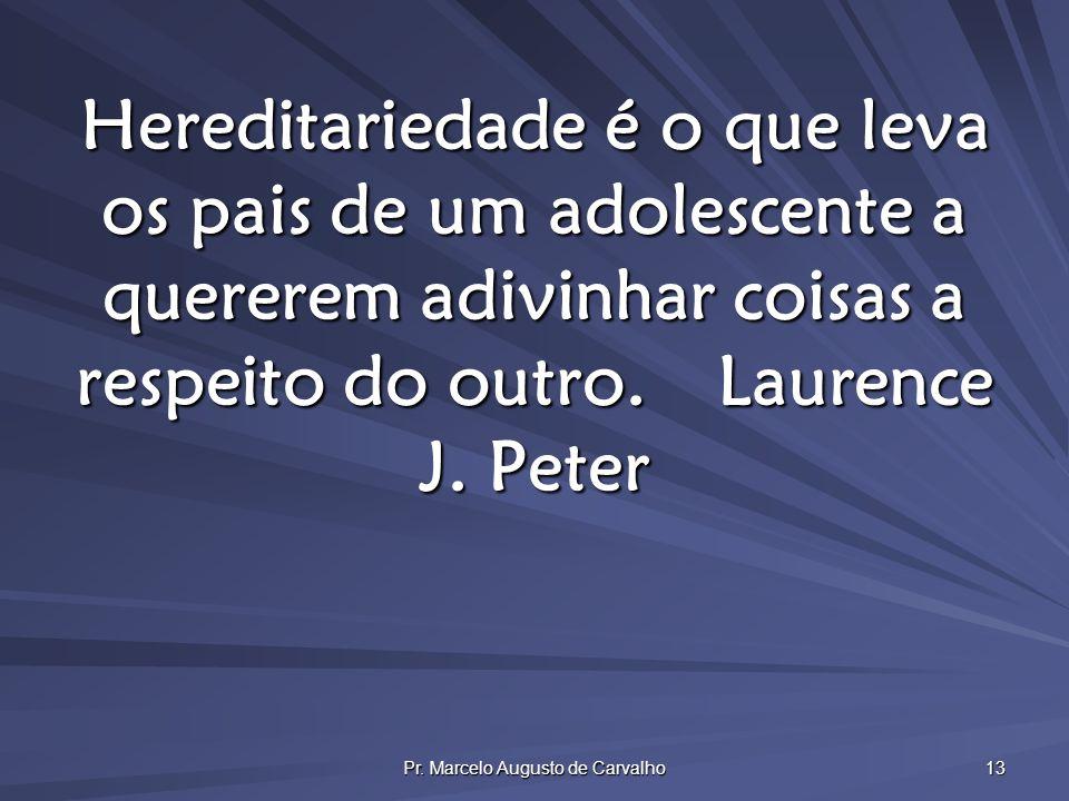Pr. Marcelo Augusto de Carvalho 13 Hereditariedade é o que leva os pais de um adolescente a quererem adivinhar coisas a respeito do outro.Laurence J.