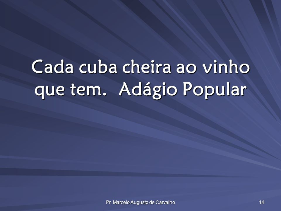 Pr. Marcelo Augusto de Carvalho 14 Cada cuba cheira ao vinho que tem.Adágio Popular