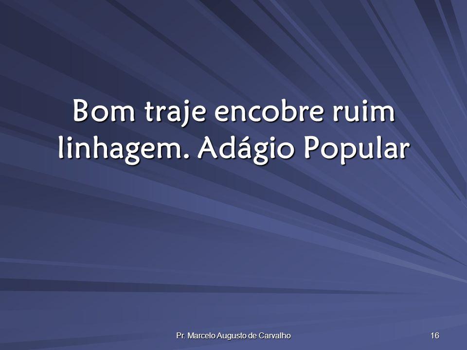 Pr. Marcelo Augusto de Carvalho 16 Bom traje encobre ruim linhagem.Adágio Popular