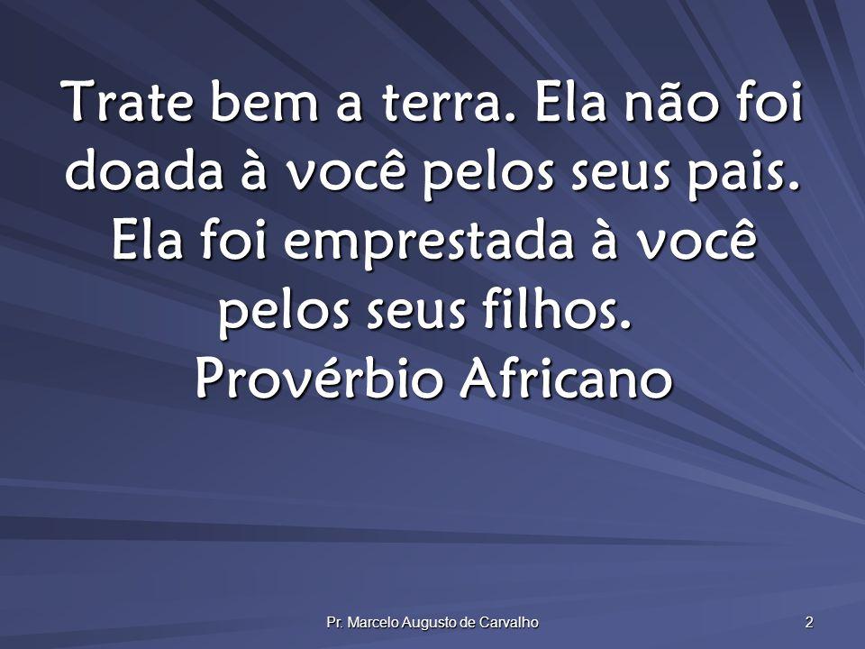 Pr. Marcelo Augusto de Carvalho 2 Trate bem a terra. Ela não foi doada à você pelos seus pais. Ela foi emprestada à você pelos seus filhos. Provérbio