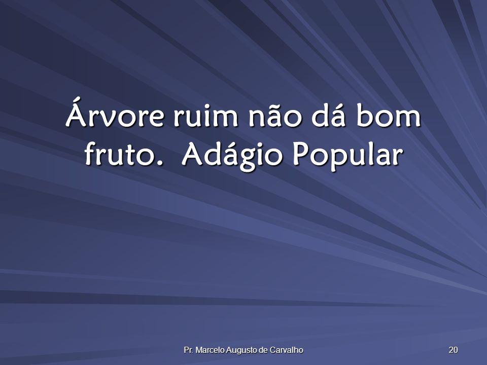 Pr. Marcelo Augusto de Carvalho 20 Árvore ruim não dá bom fruto.Adágio Popular